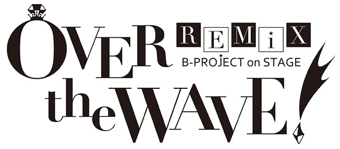 B-PROJECT on STAGE 『OVER the WAVE!』 REMiX 東京・神戸で開催!